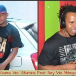 "Listen And Download:""Kwenu Vipi"" [Stamina Feat. Ney Wa Mitego]"